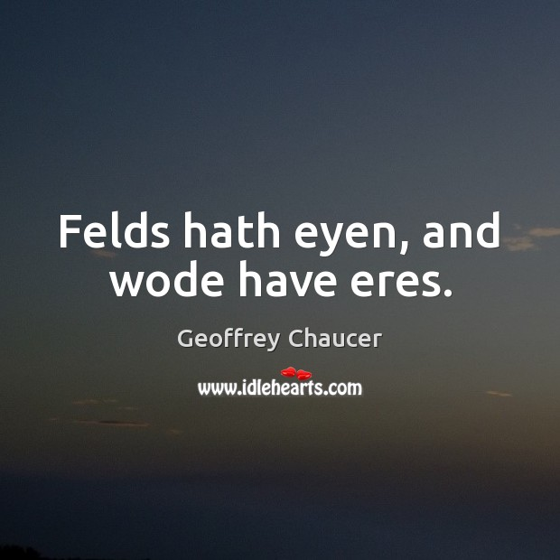 Felds hath eyen, and wode have eres. Geoffrey Chaucer Picture Quote