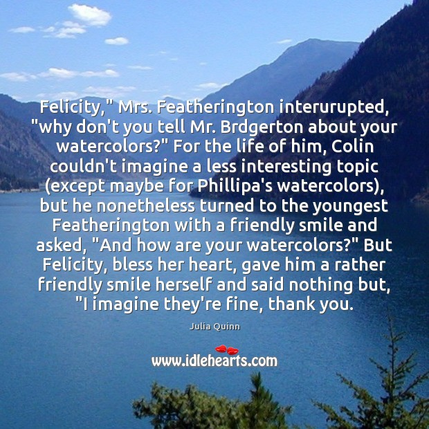 """Image, Felicity,"""" Mrs. Featherington interurupted, """"why don't you tell Mr. Brdgerton about your"""
