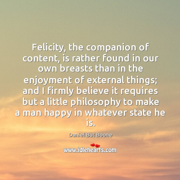 Image, Felicity, the companion of content, is rather found in our own breasts than in the enjoyment of external things