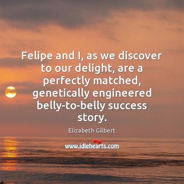 Felipe and I, as we discover to our delight, are a perfectly Elizabeth Gilbert Picture Quote