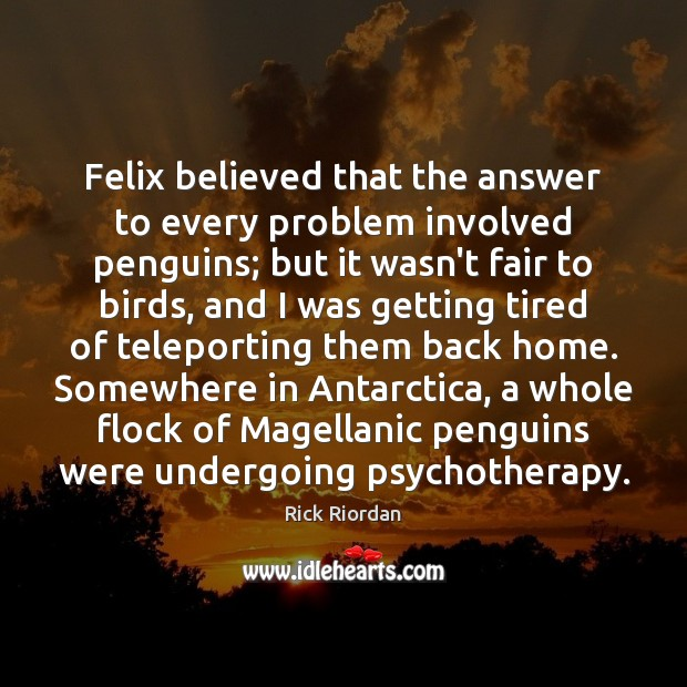 Felix believed that the answer to every problem involved penguins; but it Rick Riordan Picture Quote