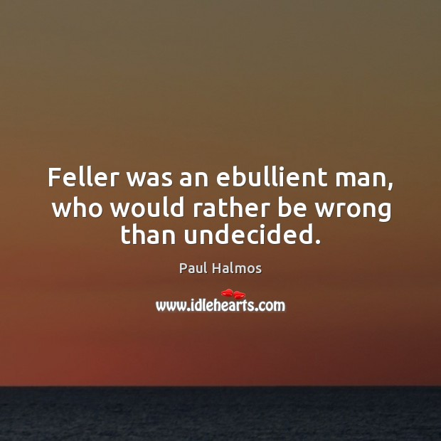 Feller was an ebullient man, who would rather be wrong than undecided. Paul Halmos Picture Quote