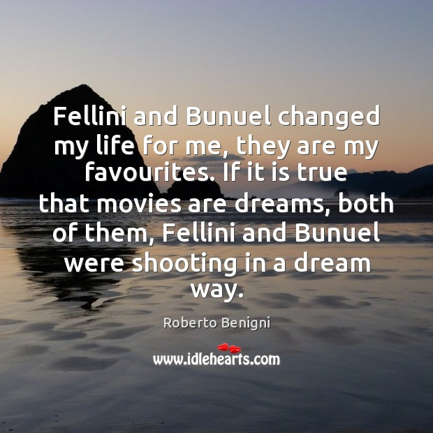 Image, Fellini and Bunuel changed my life for me, they are my favourites.