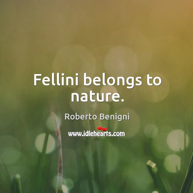 Image, Fellini belongs to nature.