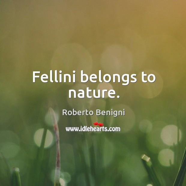 Fellini belongs to nature. Image