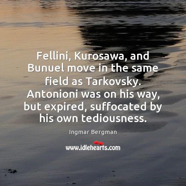 Fellini, Kurosawa, and Bunuel move in the same field as Tarkovsky. Antonioni Image