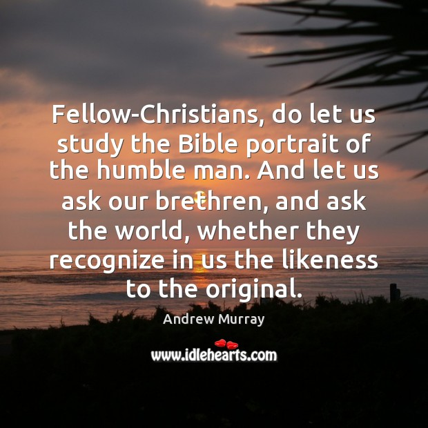 Image, Fellow-Christians, do let us study the Bible portrait of the humble man.