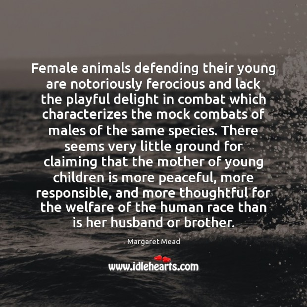 Female animals defending their young are notoriously ferocious and lack the playful Margaret Mead Picture Quote