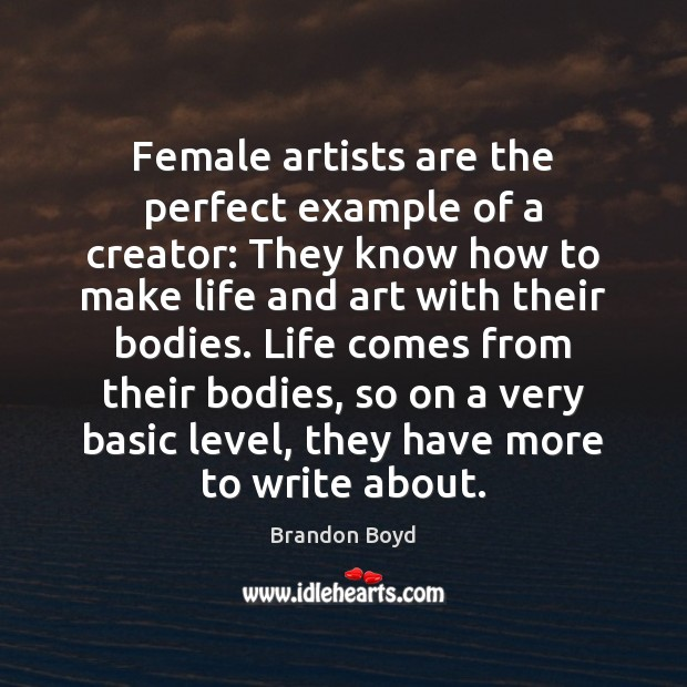 Female artists are the perfect example of a creator: They know how Brandon Boyd Picture Quote
