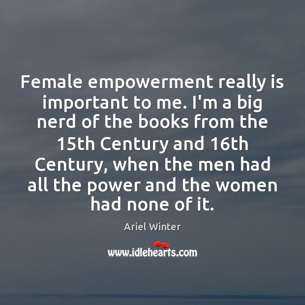 Female empowerment really is important to me. I'm a big nerd of Ariel Winter Picture Quote