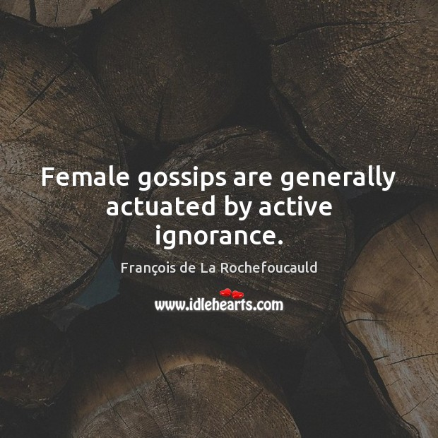 Female gossips are generally actuated by active ignorance. Image