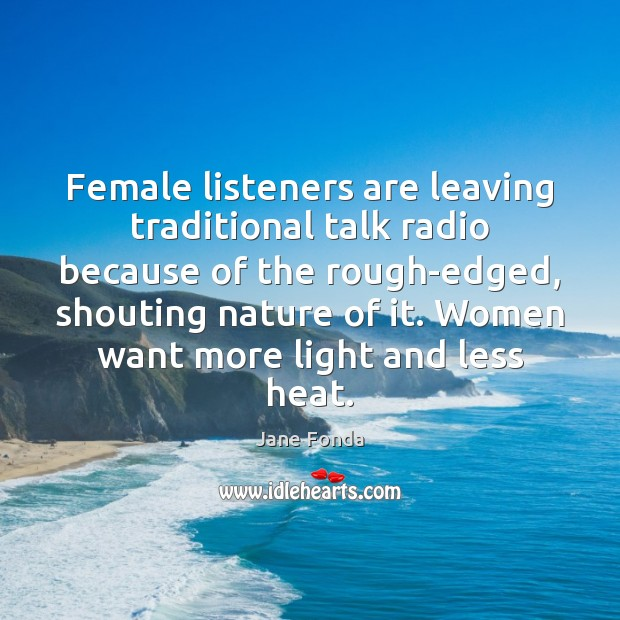 Female listeners are leaving traditional talk radio because of the rough-edged, shouting Jane Fonda Picture Quote