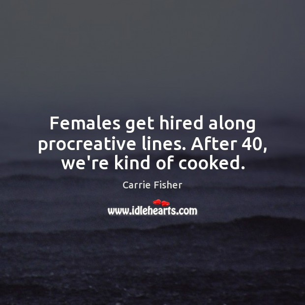 Females get hired along procreative lines. After 40, we're kind of cooked. Carrie Fisher Picture Quote