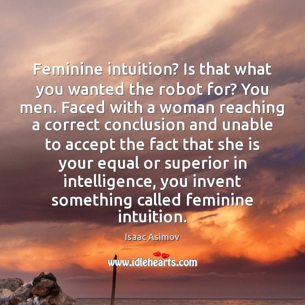Image, Feminine intuition? Is that what you wanted the robot for? You men.