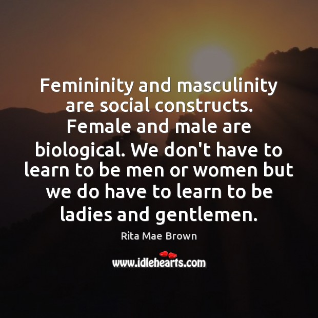 Femininity and masculinity are social constructs. Female and male are biological. We Rita Mae Brown Picture Quote