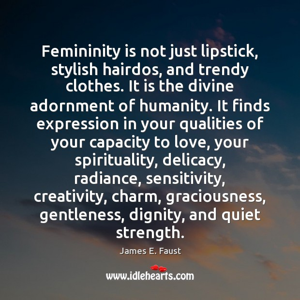 Femininity is not just lipstick, stylish hairdos, and trendy clothes. It is Image