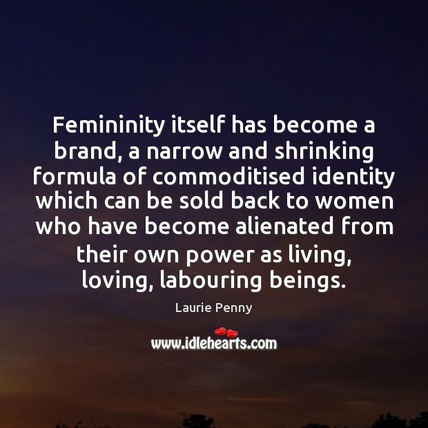 Femininity itself has become a brand, a narrow and shrinking formula of Image