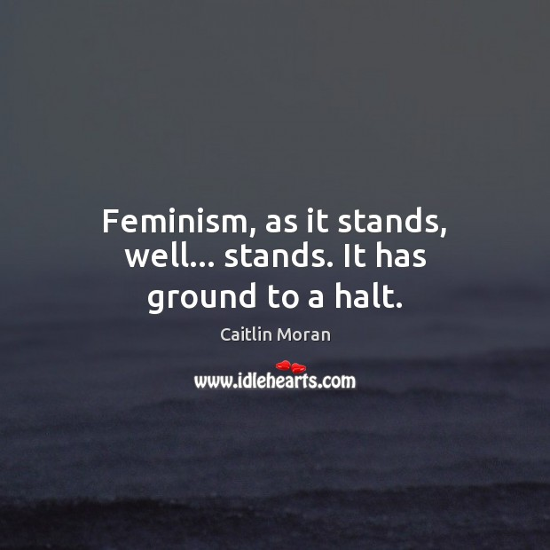 Feminism, as it stands, well… stands. It has ground to a halt. Caitlin Moran Picture Quote