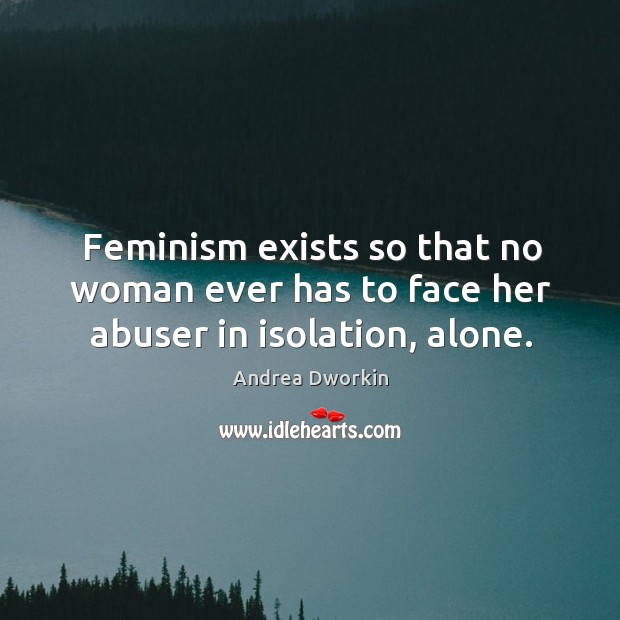 Feminism exists so that no woman ever has to face her abuser in isolation, alone. Image