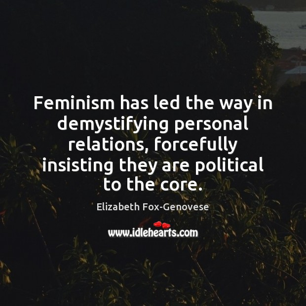 Feminism has led the way in demystifying personal relations, forcefully insisting they Image
