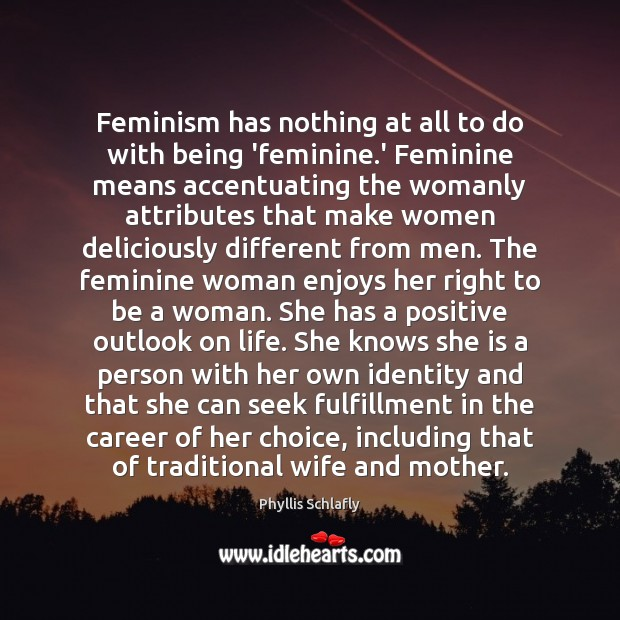 Feminism has nothing at all to do with being 'feminine.' Feminine Image
