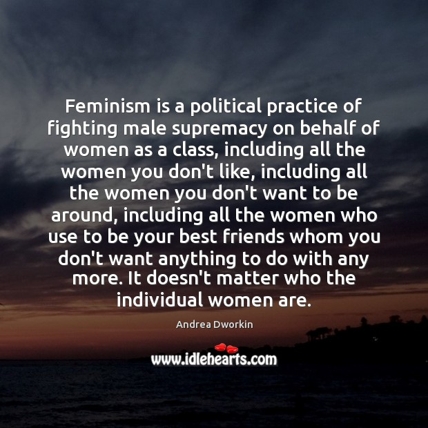 Feminism is a political practice of fighting male supremacy on behalf of Andrea Dworkin Picture Quote