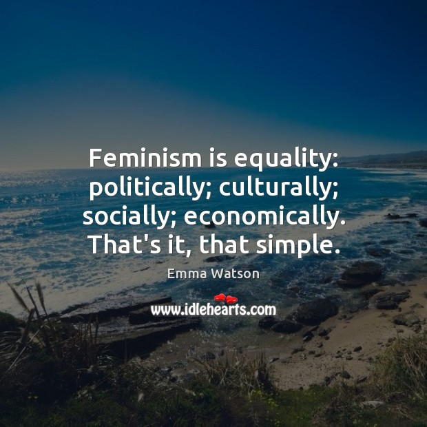Feminism is equality: politically; culturally; socially; economically. That's it, that simple. Image