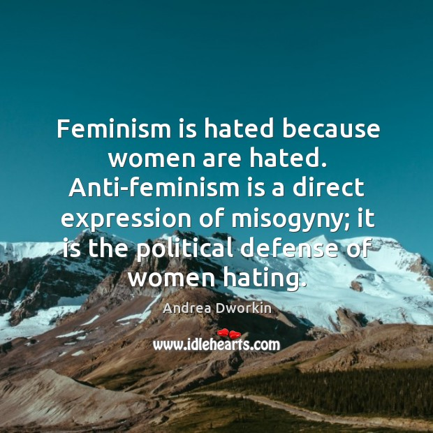 Image, Feminism is hated because women are hated. Anti-feminism is a direct expression of misogyny