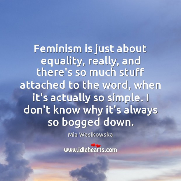 Feminism is just about equality, really, and there's so much stuff attached Image