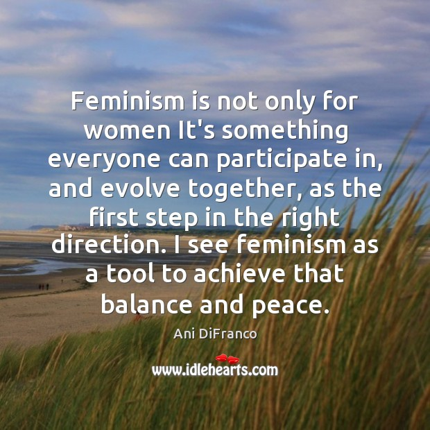 Feminism is not only for women It's something everyone can participate in, Ani DiFranco Picture Quote