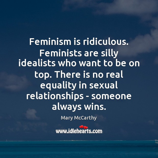 Feminism is ridiculous. Feminists are silly idealists who want to be on Mary McCarthy Picture Quote