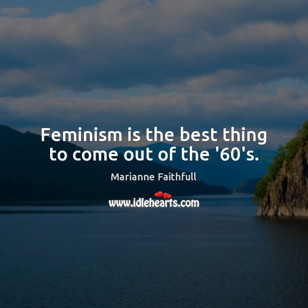 Feminism is the best thing to come out of the '60's. Marianne Faithfull Picture Quote