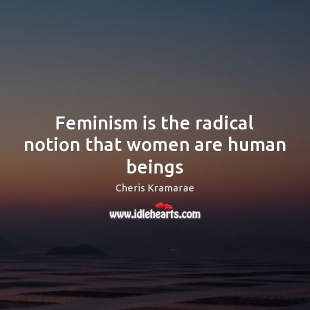 Feminism is the radical notion that women are human beings Image