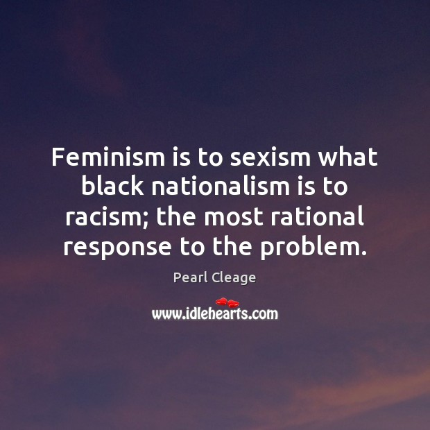 Feminism is to sexism what black nationalism is to racism; the most Pearl Cleage Picture Quote