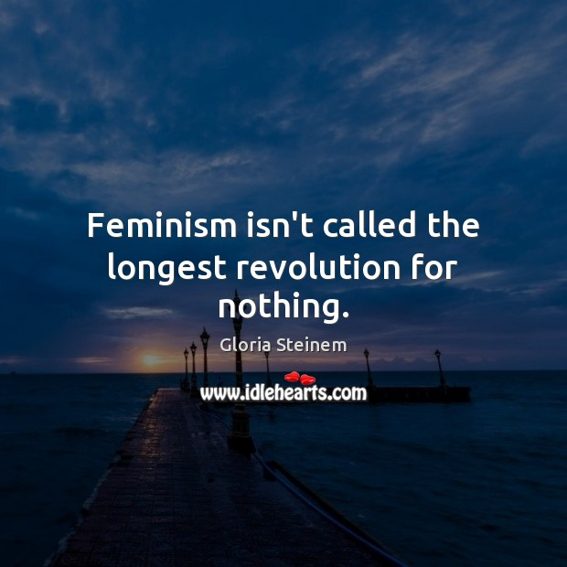 Feminism isn't called the longest revolution for nothing. Gloria Steinem Picture Quote