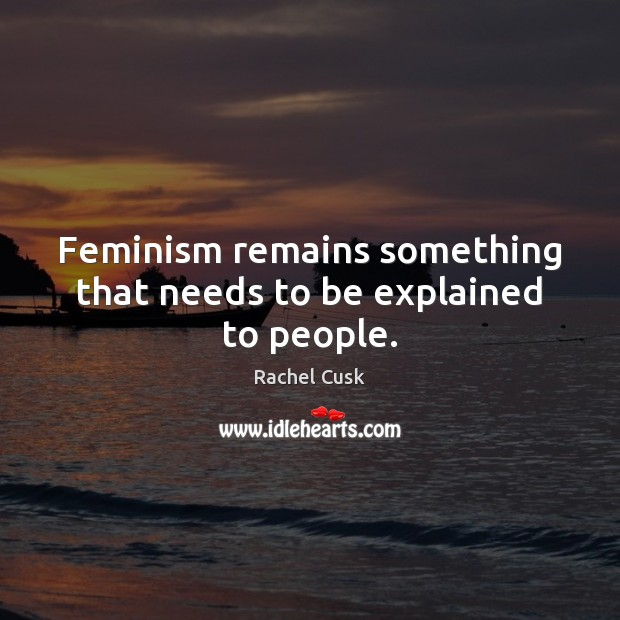 Feminism remains something that needs to be explained to people. Rachel Cusk Picture Quote