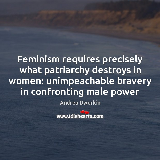 Feminism requires precisely what patriarchy destroys in women: unimpeachable bravery in confronting Andrea Dworkin Picture Quote
