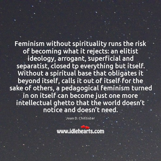 Joan D. Chittister Picture Quote image saying: Feminism without spirituality runs the risk of becoming what it rejects: an