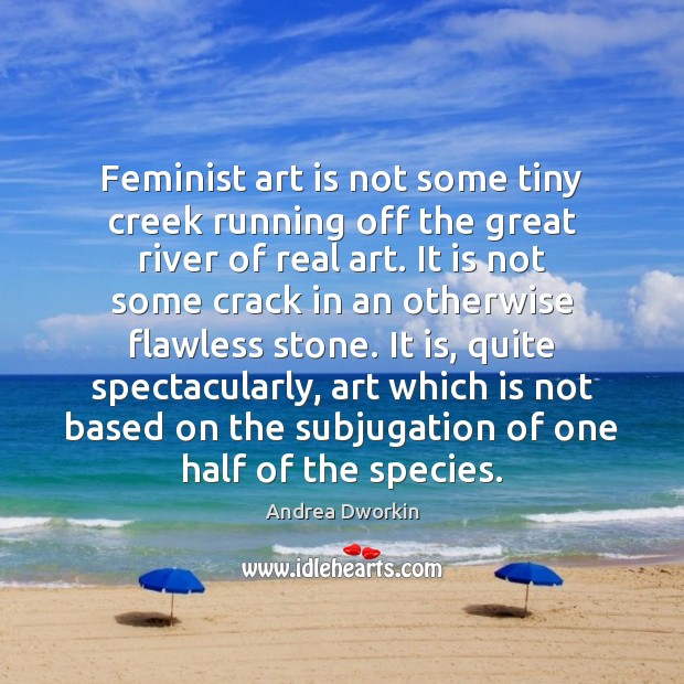 Feminist art is not some tiny creek running off the great river Andrea Dworkin Picture Quote