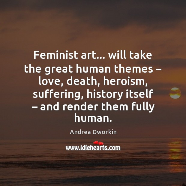 Image, Feminist art… will take the great human themes – love, death, heroism, suffering,