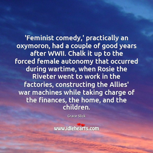 'Feminist comedy,' practically an oxymoron, had a couple of good years Grace Slick Picture Quote