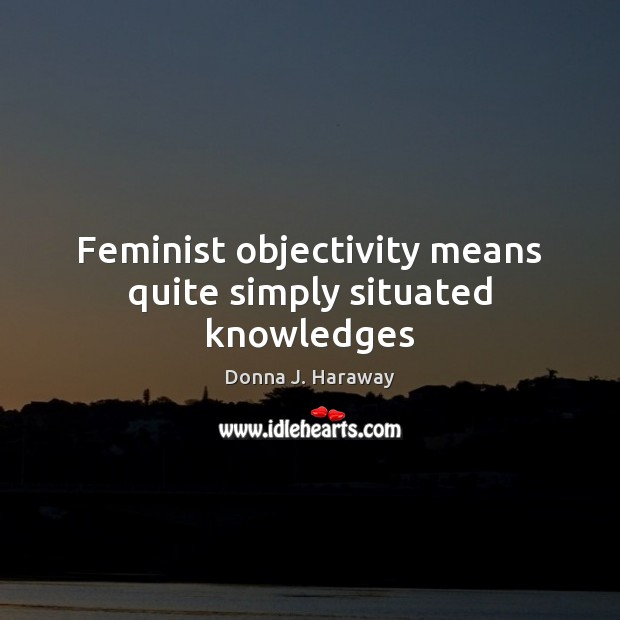 Feminist objectivity means quite simply situated knowledges Donna J. Haraway Picture Quote