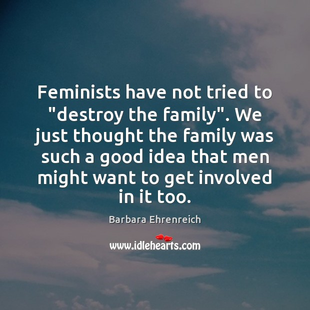 """Feminists have not tried to """"destroy the family"""". We just thought the Barbara Ehrenreich Picture Quote"""