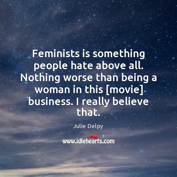 Feminists is something people hate above all. Nothing worse than being a Julie Delpy Picture Quote