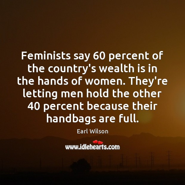 Feminists say 60 percent of the country's wealth is in the hands of Wealth Quotes Image