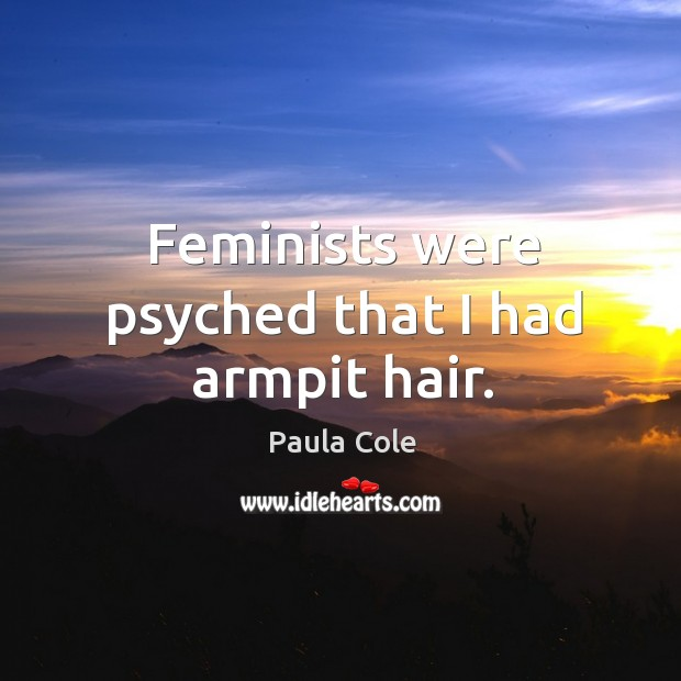 Feminists were psyched that I had armpit hair. Image