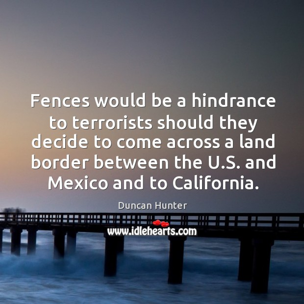 Fences would be a hindrance to terrorists should they decide to come across a land border between the u.s. Image