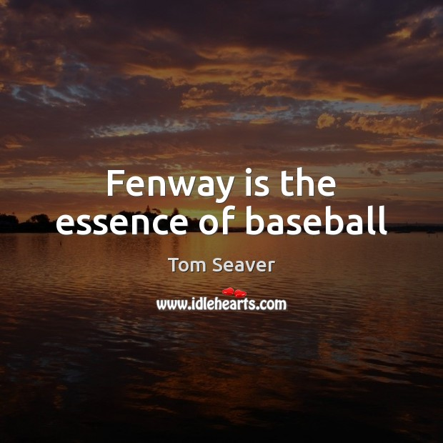 Fenway is the essence of baseball Tom Seaver Picture Quote