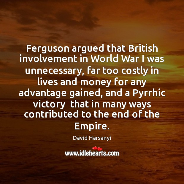 Ferguson argued that British involvement in World War I was unnecessary, far David Harsanyi Picture Quote