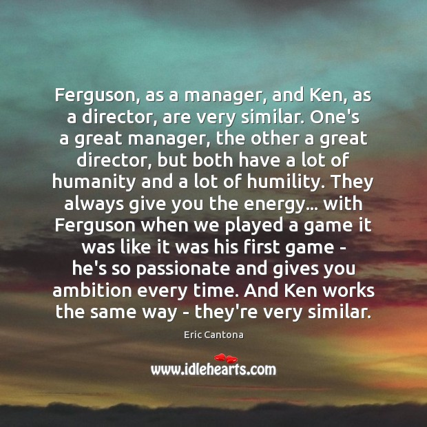 Ferguson, as a manager, and Ken, as a director, are very similar. Eric Cantona Picture Quote